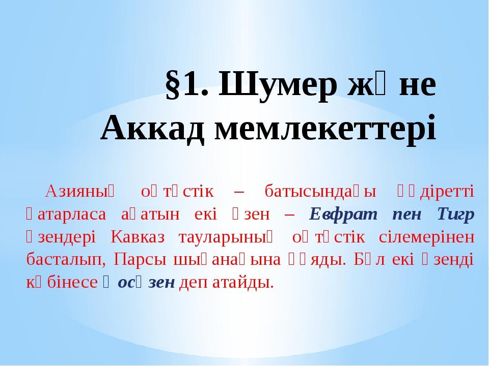 §1. Шумер және Аккад мемлекеттері Азияның оңтүстік – батысындағы құдіретті қа...