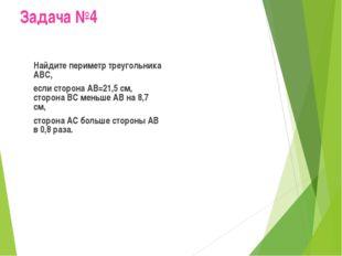 Задача №4 Найдите периметр треугольника АВС, если сторона АВ=21,5 см, сторо