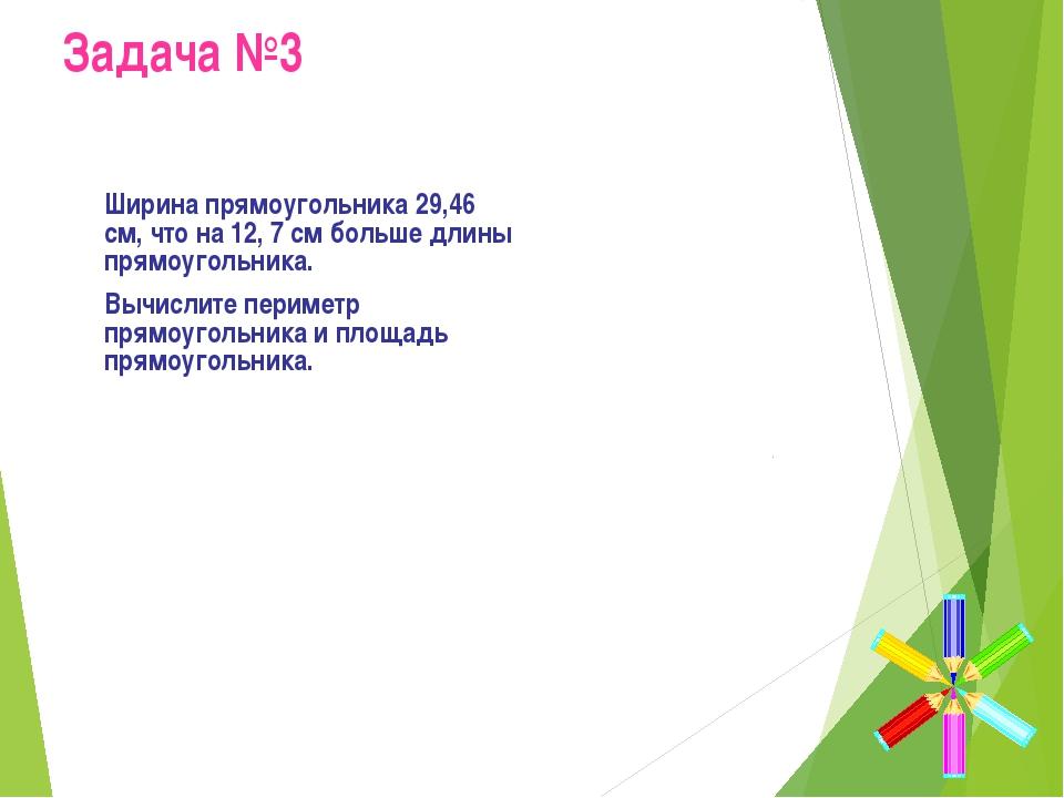 Задача №3 Ширина прямоугольника 29,46 см, что на 12, 7 см больше длины прямо...