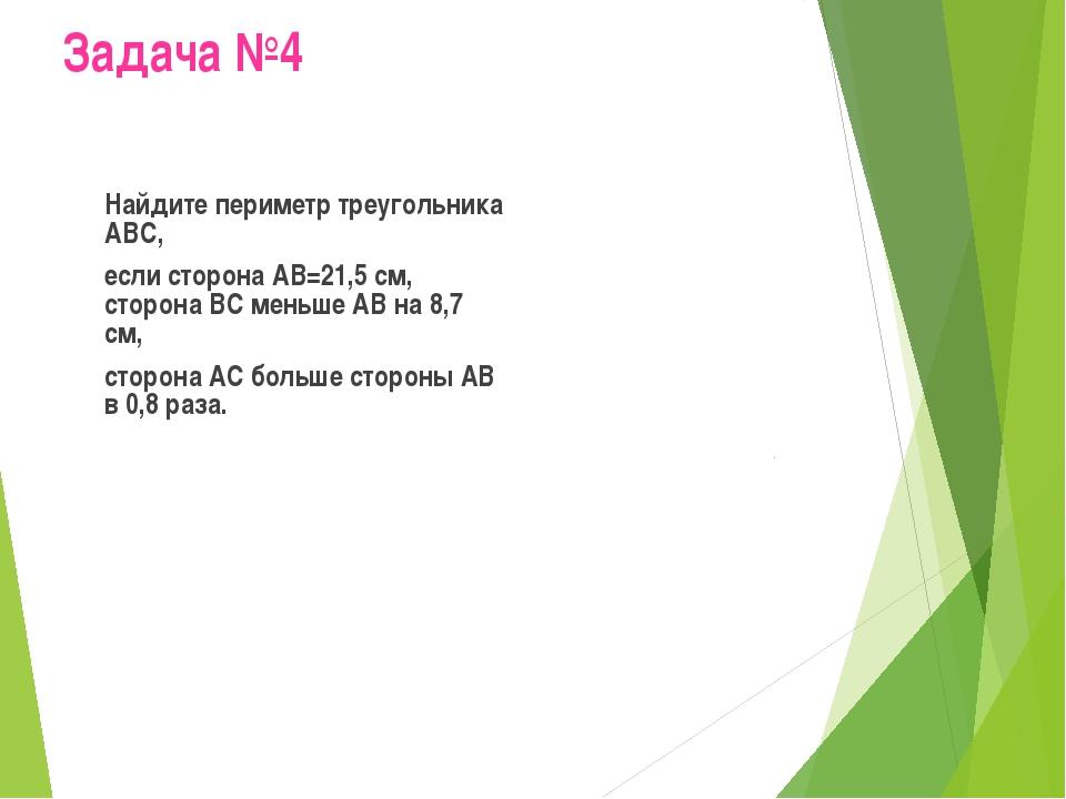 Задача №4 Найдите периметр треугольника АВС, если сторона АВ=21,5 см, сторо...