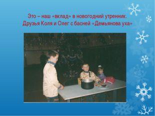 Это – наш «вклад» в новогодний утренник. Друзья Коля и Олег с басней «Демьяно