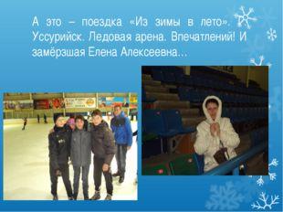 А это – поездка «Из зимы в лето». Г. Уссурийск. Ледовая арена. Впечатлений! И