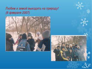 Любим и зимой выходить на природу! (8 февраля 2007)