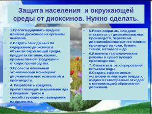 Защита населения и окружающей среды от диоксинов. Нужно сделать. 1.Пропаганди