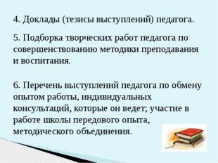4. Доклады (тезисы выступлений) педагога. 5. Подборка творческих работ педаго