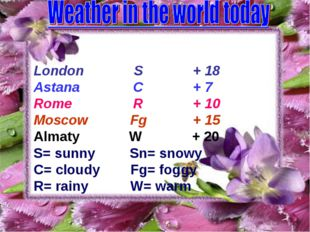 London S + 18 Astana C + 7 Rome R + 10 Moscow Fg + 15 Almaty W + 20 S= sunny