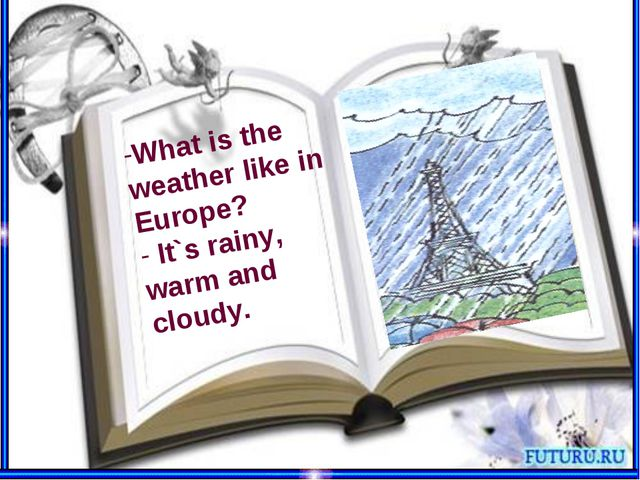 What is the weather like in Europe? It`s rainy, warm and cloudy.