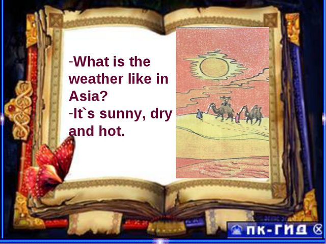 What is the weather like in Asia? It`s sunny, dry and hot.