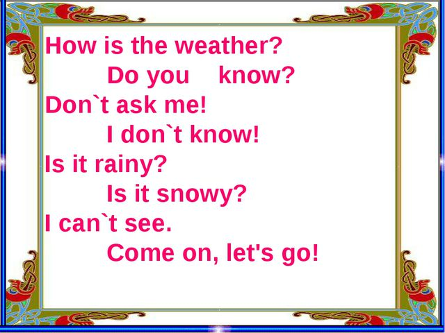 How is the weather? Do you know? Don`t ask me! I don`t know! Is it rainy? Is...