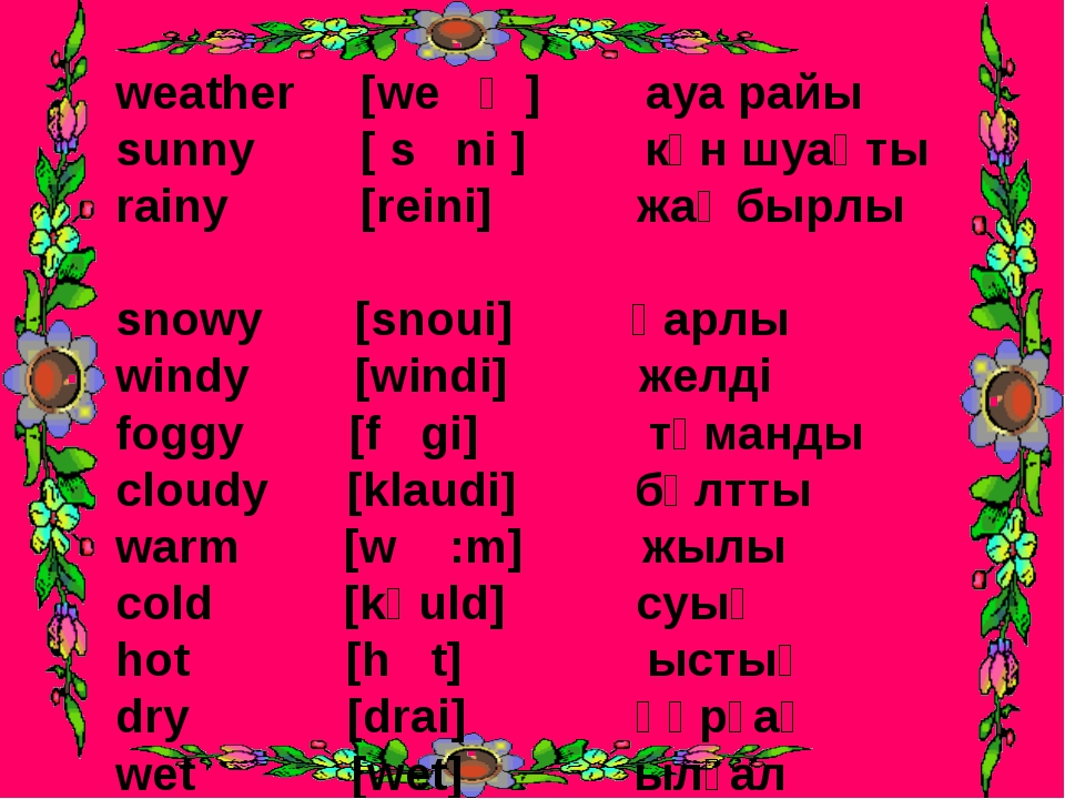 weather [we ә ] ауа райы sunny [ s ni ] күн шуақты rainy [reini] жаңбырлы sno...