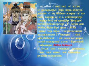 Қыз жібек -қазақтың ең көне мұраларының бірі, лиро-эпостық дастан. «Қыз Жібек