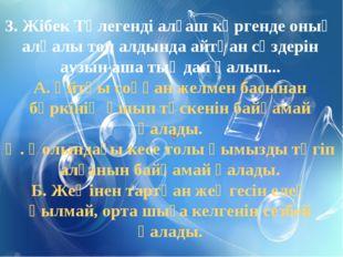 3. Жібек Төлегенді алғаш көргенде оның алқалы топ алдында айтқан сөздерін ауз