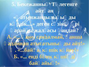 5. Бекежанның Төлегенге айтқан «Қатынжандылығыңды көрдік....» деген сөзінің ә