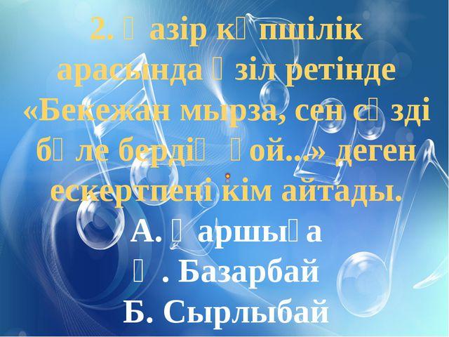 2. Қазір көпшілік арасында әзіл ретінде «Бекежан мырза, сен сөзді бөле бердің...