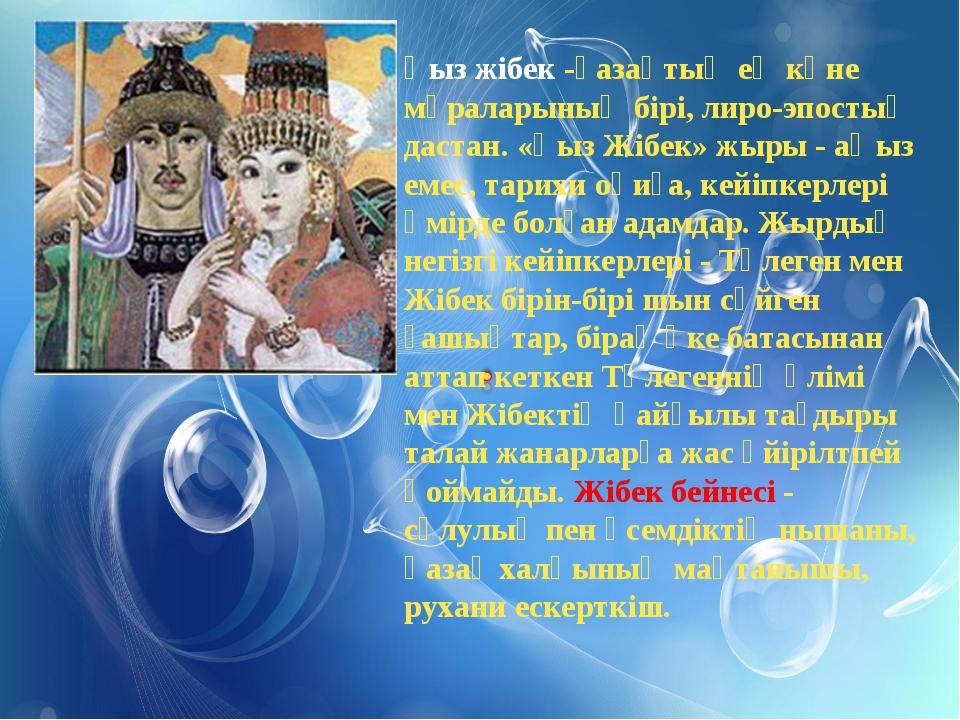 Қыз жібек -қазақтың ең көне мұраларының бірі, лиро-эпостық дастан. «Қыз Жібек...