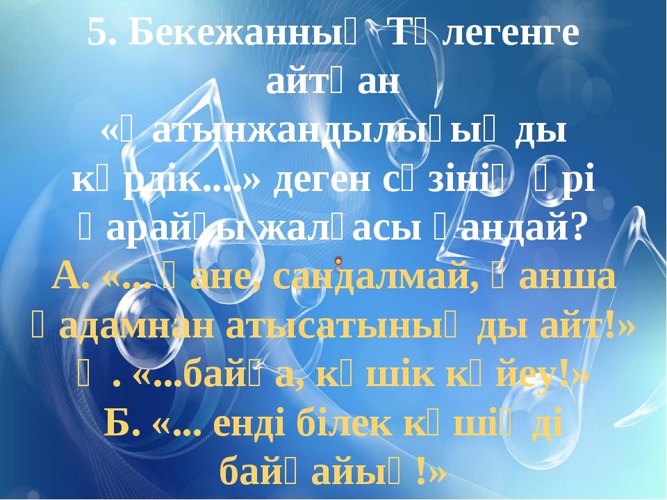 5. Бекежанның Төлегенге айтқан «Қатынжандылығыңды көрдік....» деген сөзінің ә...
