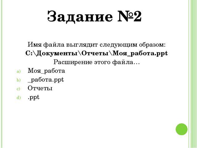 Имя файла выглядит следующим образом: С:\Документы\Отчеты\Моя_работа.ppt Расш...