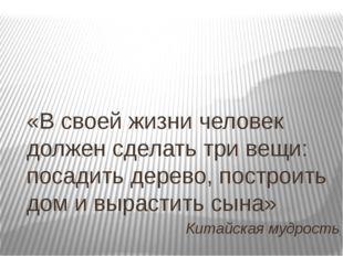 «В своей жизни человек должен сделать три вещи: посадить дерево, построить до