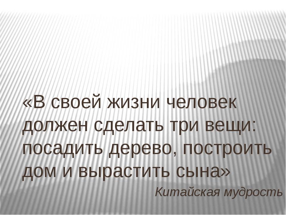 «В своей жизни человек должен сделать три вещи: посадить дерево, построить до...