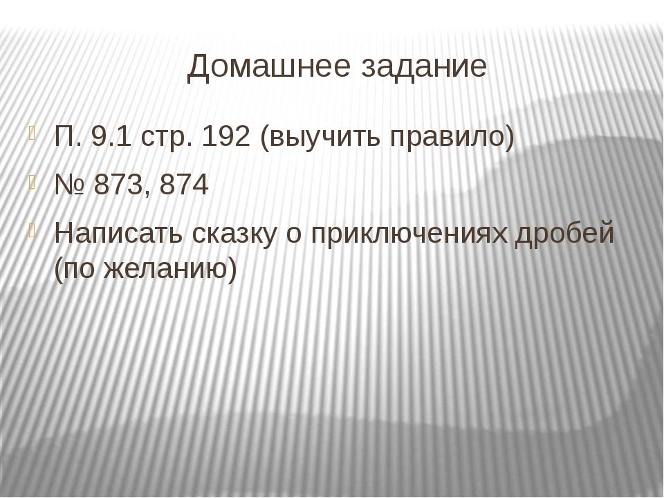 Домашнее задание П. 9.1 стр. 192 (выучить правило) № 873, 874 Написать сказку...