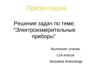 """Решение задач по теме: """"Электроизмерительные приборы"""" Презентация Выполнил: у"""