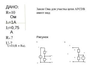 ДАНО: R=10 Ом I1=1А I2=0,75А RA-? U-? Рисунок Закон Ома для участка цепи AFCD