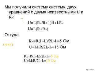 Мы получили систему систему двух уравнений с двумя неизвестными U и RA: U=I2(