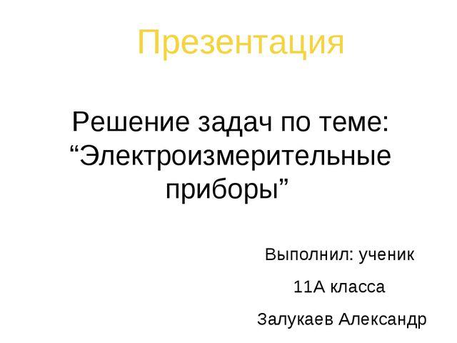 """Решение задач по теме: """"Электроизмерительные приборы"""" Презентация Выполнил: у..."""