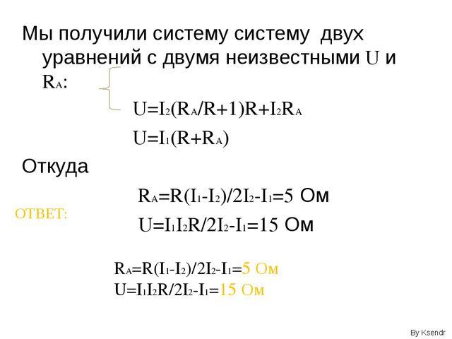 Мы получили систему систему двух уравнений с двумя неизвестными U и RA: U=I2(...