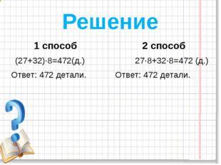Решение 1 способ 2 способ (27+32)∙8=472(д.) 27∙8+32∙8=472 (д.) Ответ: 472 дет