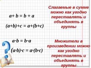 a+ b = b + a Слагаемые в сумме можно как угодно переставлять и объединять в г