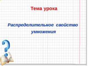 Тема урока Распределительное свойство умножения