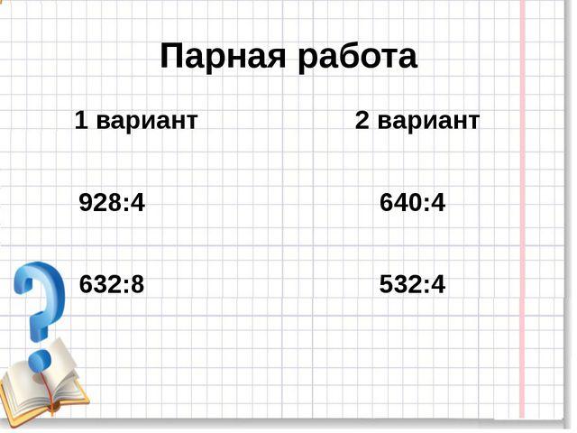 Парная работа 1 вариант 2 вариант 928:4 640:4 632:8 532:4