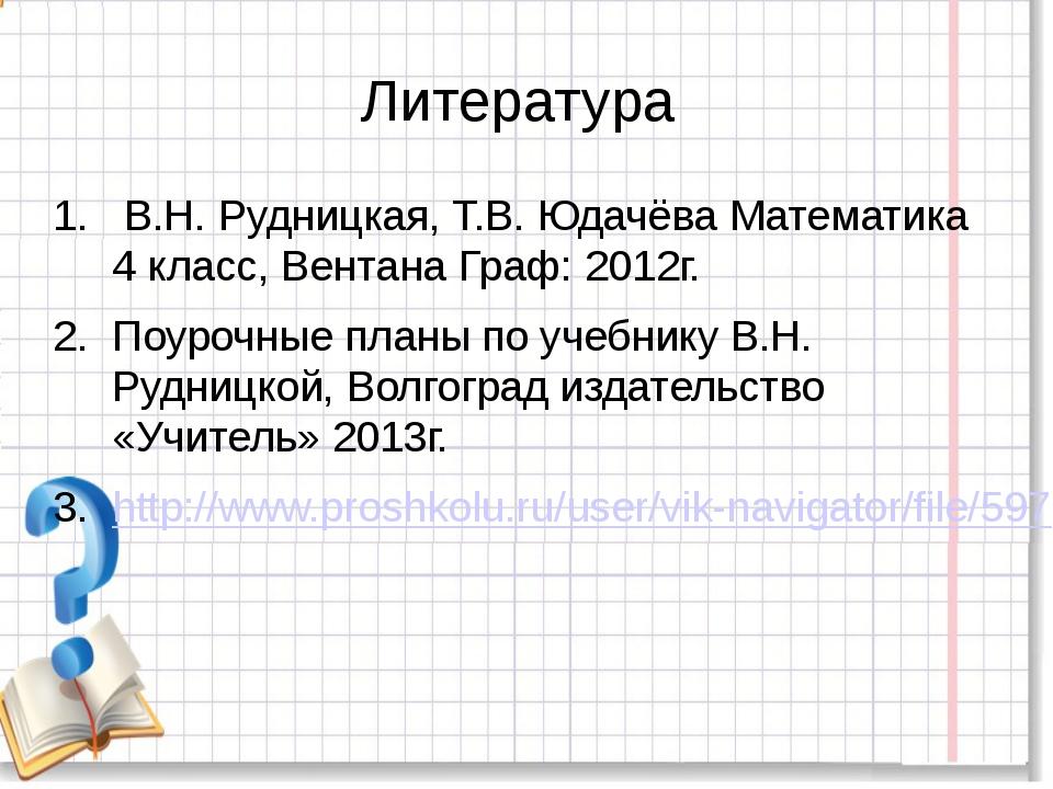 Литература В.Н. Рудницкая, Т.В. Юдачёва Математика 4 класс, Вентана Граф: 201...