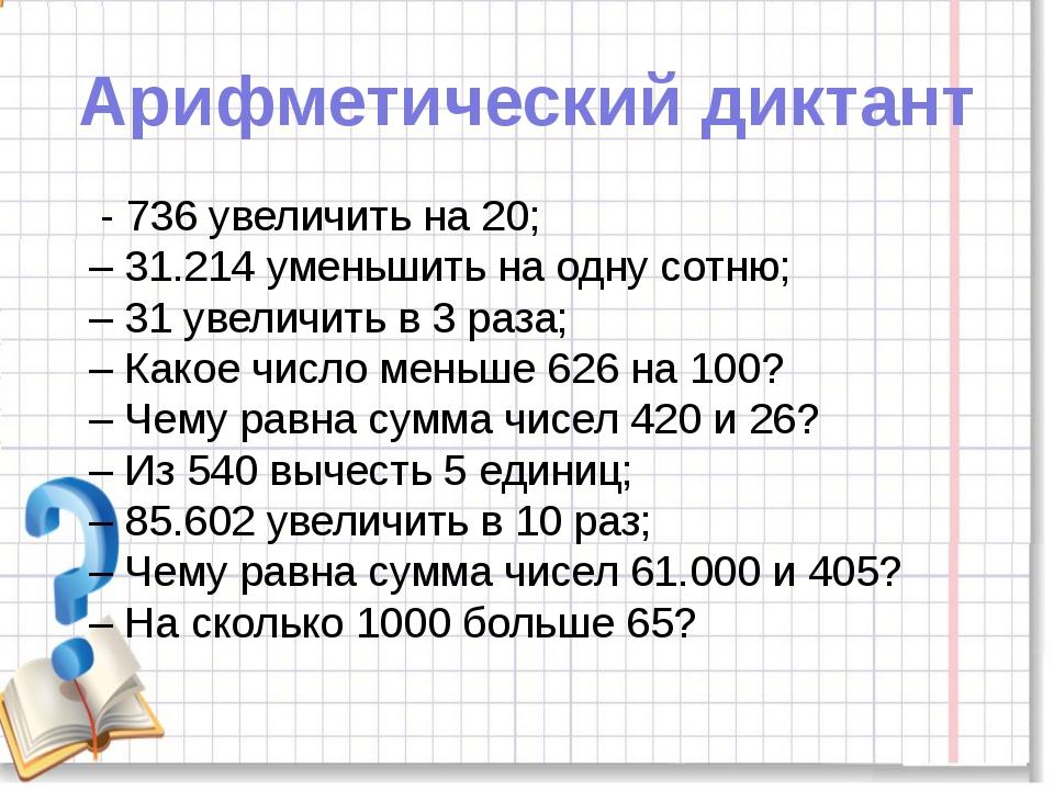Арифметический диктант - 736 увеличить на 20; – 31.214 уменьшить на одну сотн...