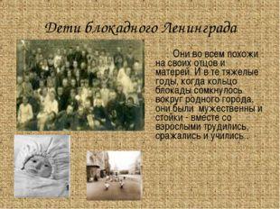 Дети блокадного Ленинграда Они во всем похожи на своих отцов и матерей. И в
