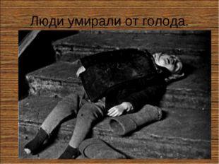 Люди умирали от голода.