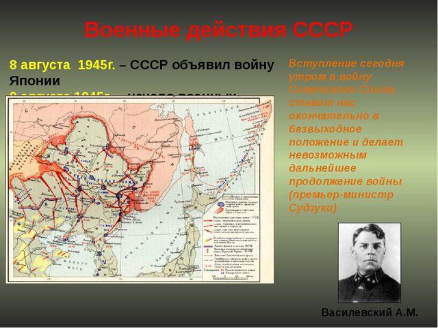 Военные действия СССР 8 августа 1945г. – СССР объявил войну Японии 9 августа...