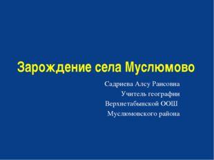 Зарождение села Муслюмово Садриева Алсу Раисовна Учитель географии Верхнетабы