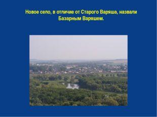 Новое село, в отличие от Старого Варяша, назвали Базарным Варяшем.
