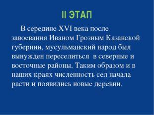 II ЭТАП В середине ХVI века после завоевания Иваном Грозным Казанской губерни