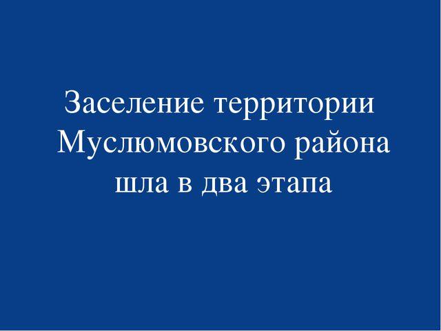 Заселение территории Муслюмовского района шла в два этапа