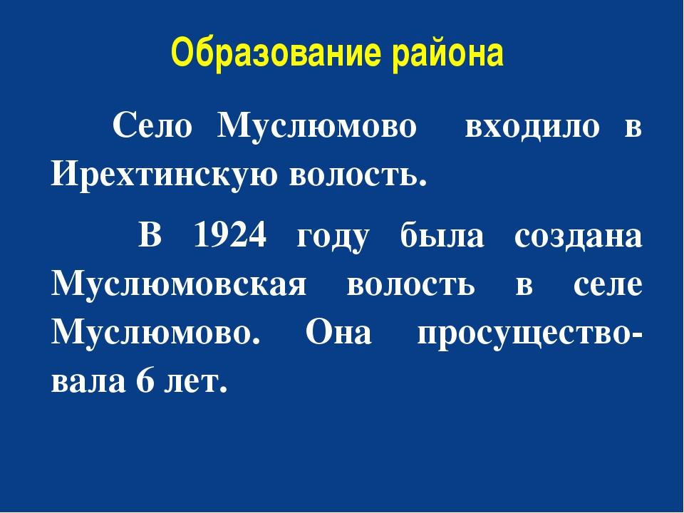 Образование района Село Муслюмово входило в Ирехтинскую волость. В 1924 году...