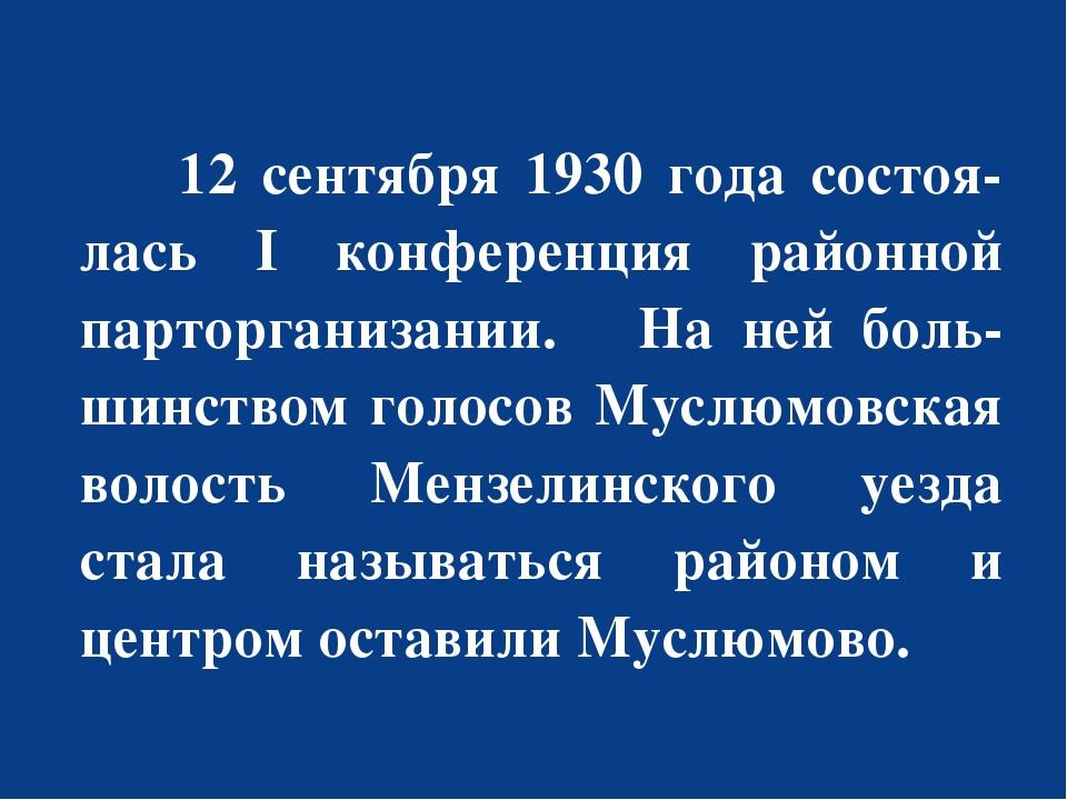 12 сентября 1930 года состоя-лась I конференция районной парторганизании. На...