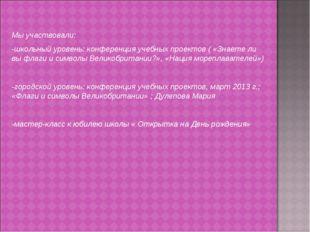 Мы участвовали: -школьный уровень: конференция учебных проектов ( «Знаете ли
