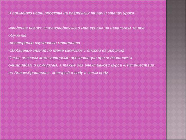 Я применяю наши проекты на различных типах и этапах урока: -введение нового с...