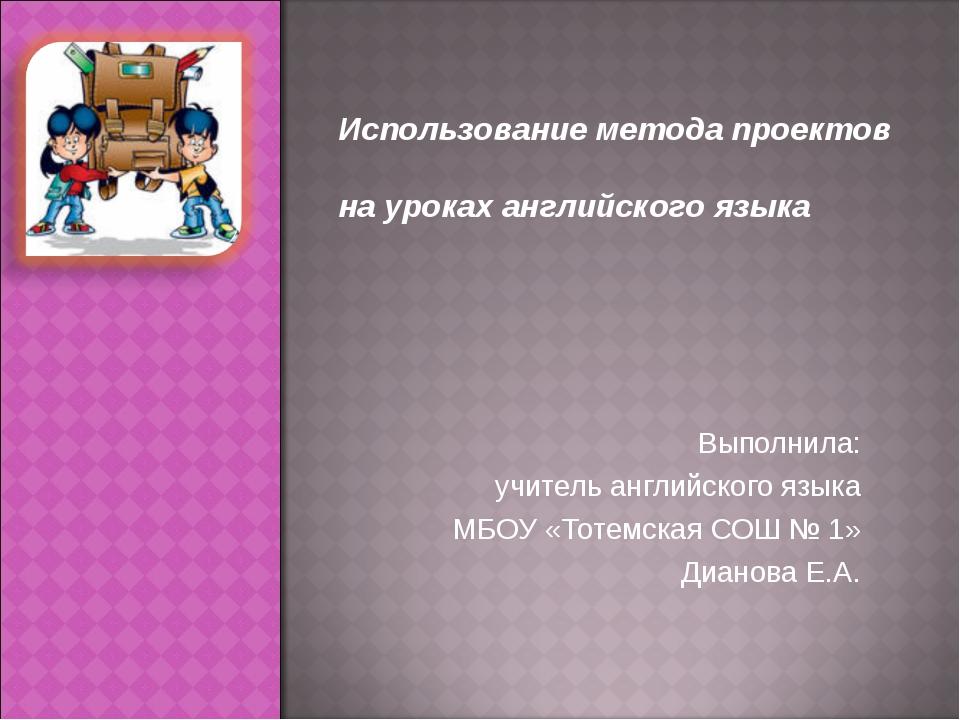 Выполнила: учитель английского языка МБОУ «Тотемская СОШ № 1» Дианова Е.А. И...