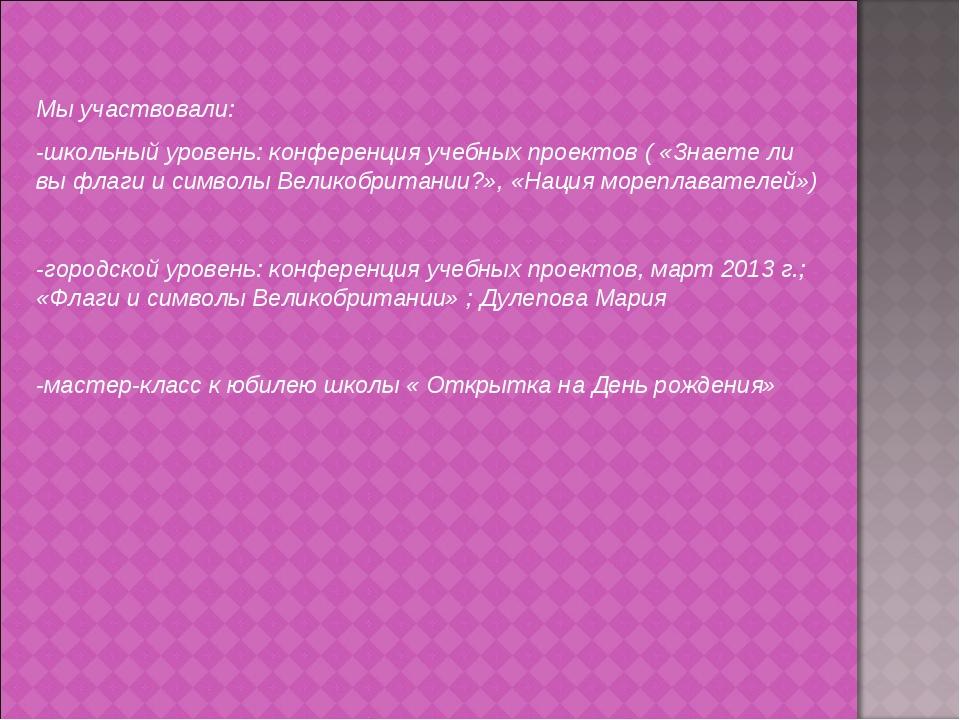 Мы участвовали: -школьный уровень: конференция учебных проектов ( «Знаете ли...