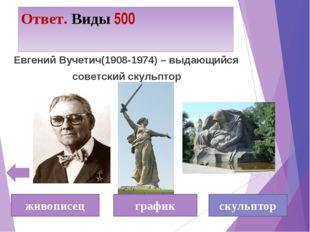 Ответ. Виды 500 Евгений Вучетич(1908-1974) – выдающийся советский скульптор ж