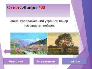 Ответ. Жанры 400 бытовой батальный пейзаж Жанр, изображающий утро или вечер н